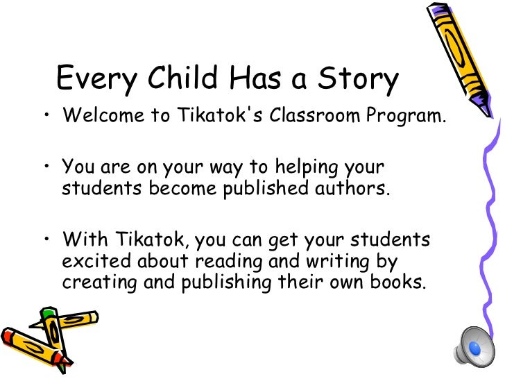 Every Child Has a Story•  Welcome to Tikatoks Classroom Program.•  You are on your way to helping your   students become p...