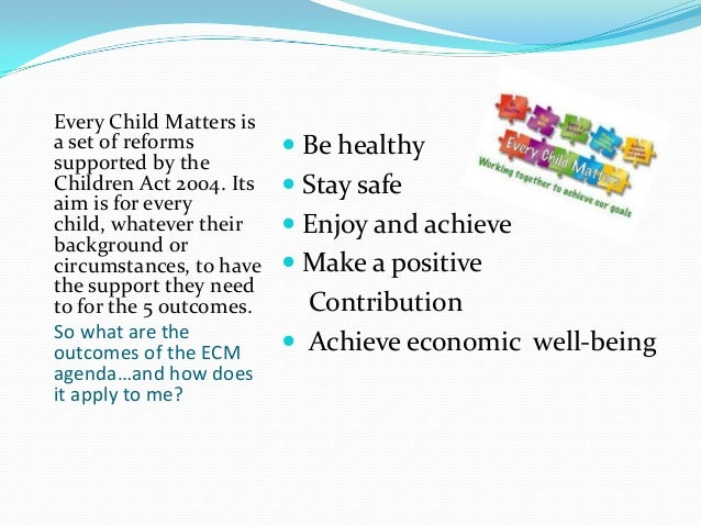 every child matters act and the Every child's right to be heard  every child capable of forming his or her own views 20  the right to express views on all matters affecting them 22.