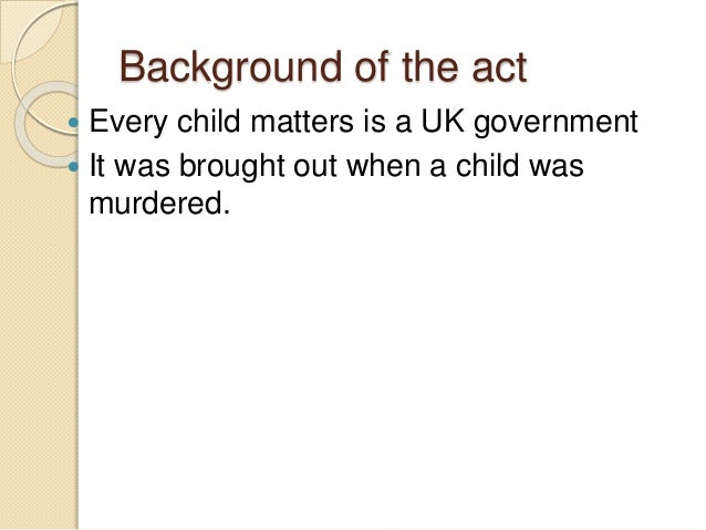 every child matters a uk government Sear rogers international school (sris) is guided by a government green paper in the uk called every child matters, that sets out to provide guidelines designed not only to protect children, but to see that they are achieving in all spheres of life.