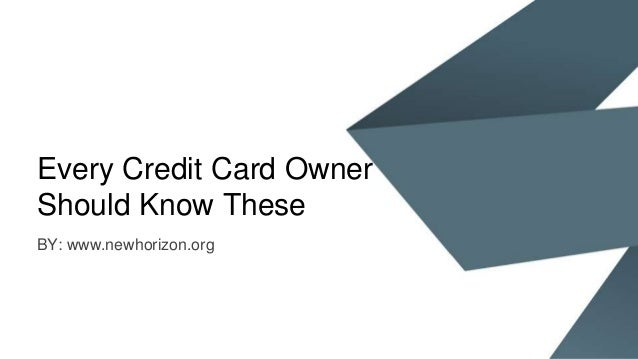 Every Credit Card Owner Should Know These BY: www.newhorizon.org
