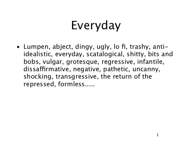 Everyday• Lumpen, abject, dingy, ugly, lo fi, trashy, anti-  idealistic, everyday, scatalogical, shitty, bits and  bobs, vu...