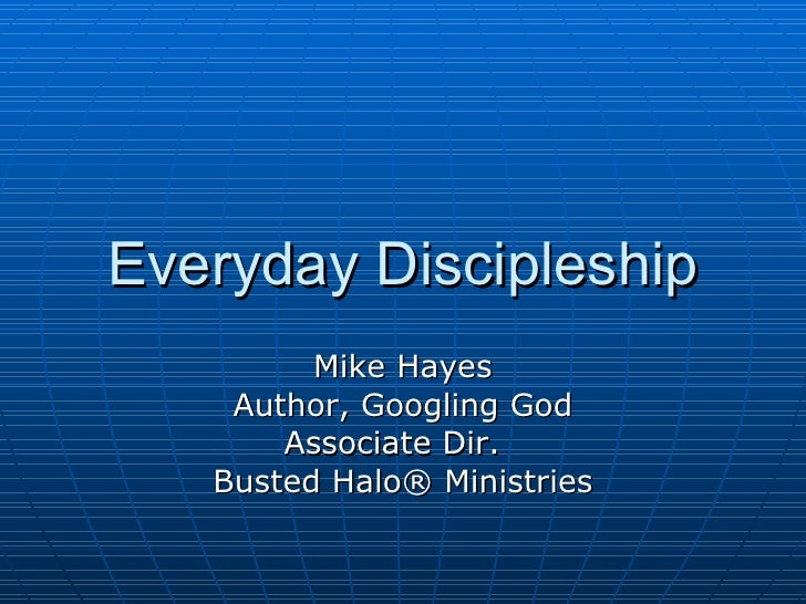 Everyday Discipleship Mike Hayes Author, Googling God Associate Dir.  Busted Halo® Ministries