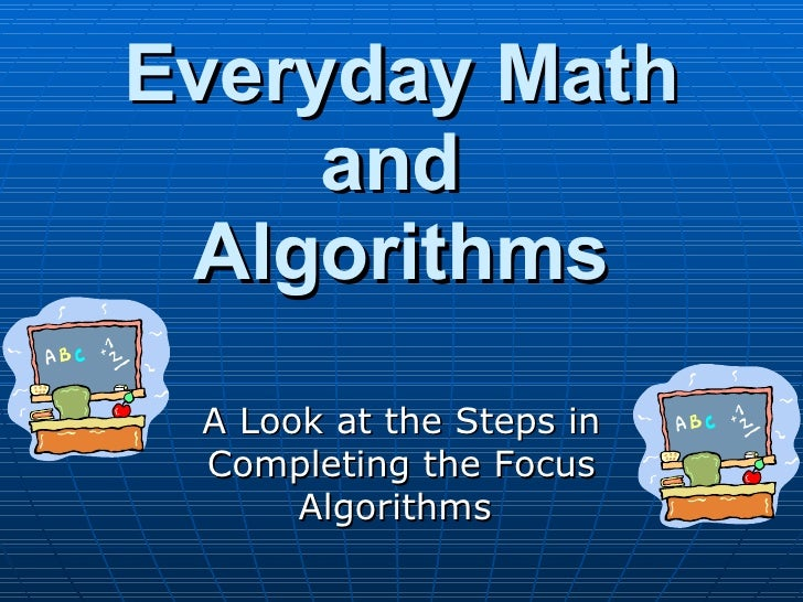 Everyday Math and  Algorithms A Look at the Steps in Completing the Focus Algorithms