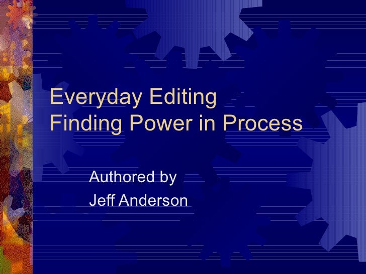 Everyday Editing Finding Power in Process Authored by Jeff Anderson