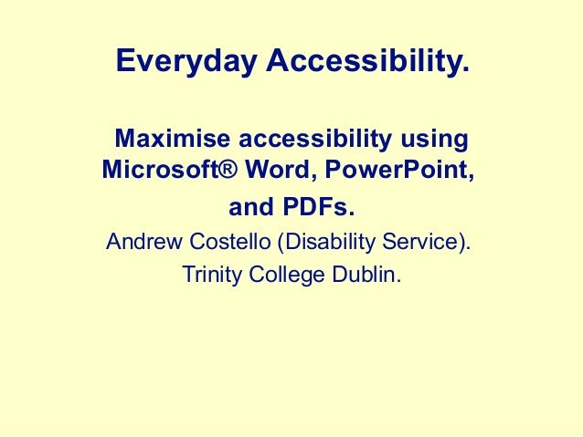 Everyday Accessibility. Maximise accessibility using Microsoft® Word, PowerPoint, and PDFs. Andrew Costello (Disability Se...