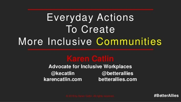 Everyday Actions To Create More Inclusive Communities Karen Catlin Advocate for Inclusive Workplaces © 2019 by Karen Catli...