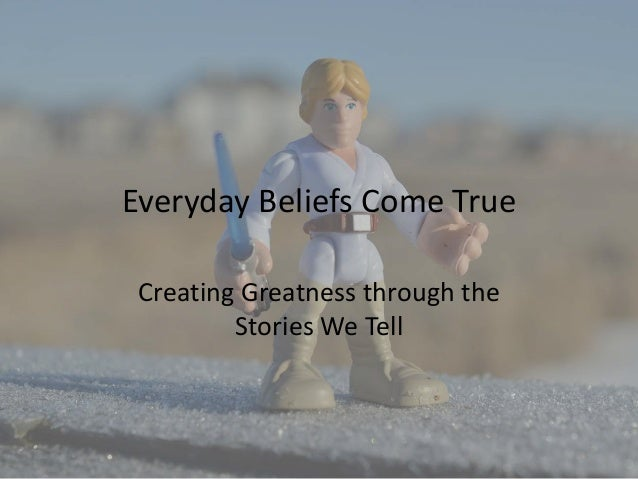 Everyday Beliefs Come True Creating Greatness through the Stories We Tell