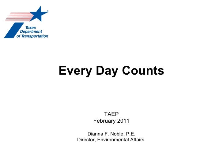 Every Day Counts TAEP February 2011 Dianna F. Noble, P.E. Director, Environmental Affairs