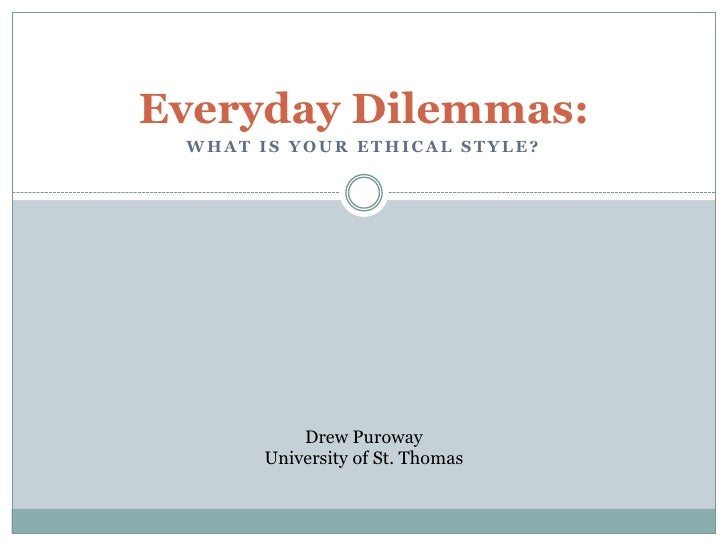 Everyday Dilemmas: WHAT IS YOUR ETHICAL STYLE?          Drew Puroway      University of St. Thomas