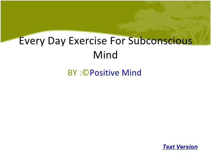 Every Day Exercise For Subconscious Mind BY :© Positive Mind Text Version