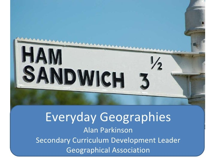 Everyday Geographies Alan Parkinson Secondary Curriculum Development Leader Geographical Association