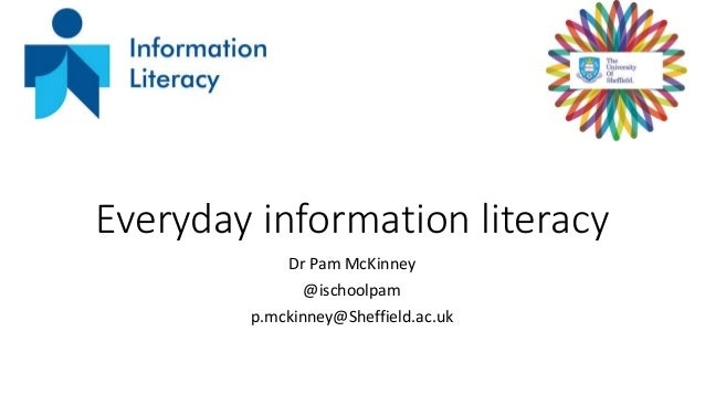 Everyday information literacy Dr Pam McKinney @ischoolpam p.mckinney@Sheffield.ac.uk