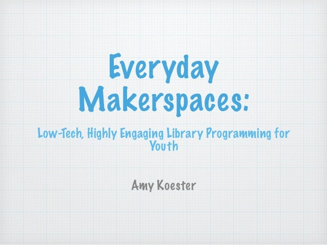 Everyday Makerspaces: Low-Tech, Highly Engaging Library Programming for Youth ! ! Amy Koester