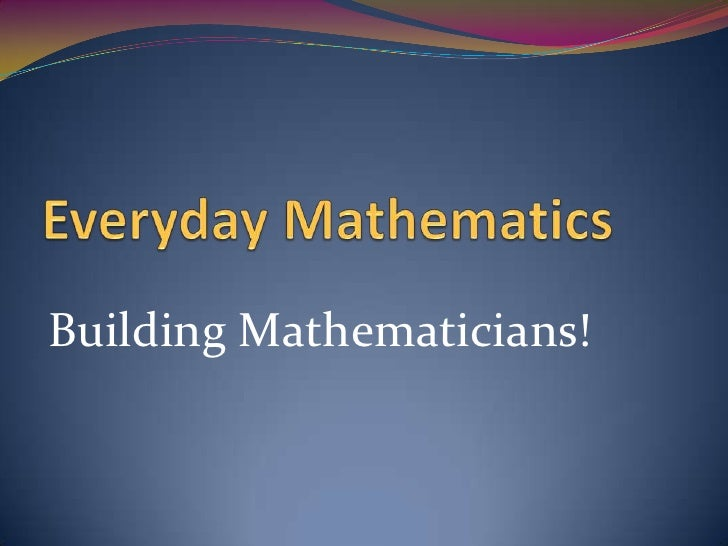 Everyday Mathematics<br />Building Mathematicians!<br />
