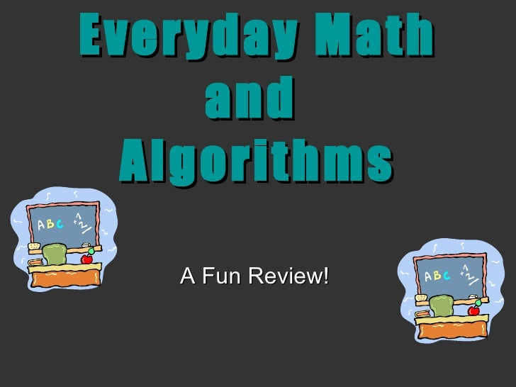 Everyday Math and  Algorithms A Fun Review!
