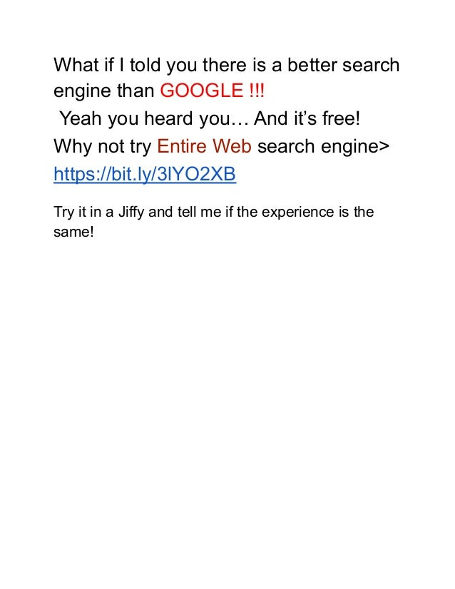 What if I told you there is a better search engine than GOOGLE !!! Yeah you heard you… And it's free! Why not try Entire W...