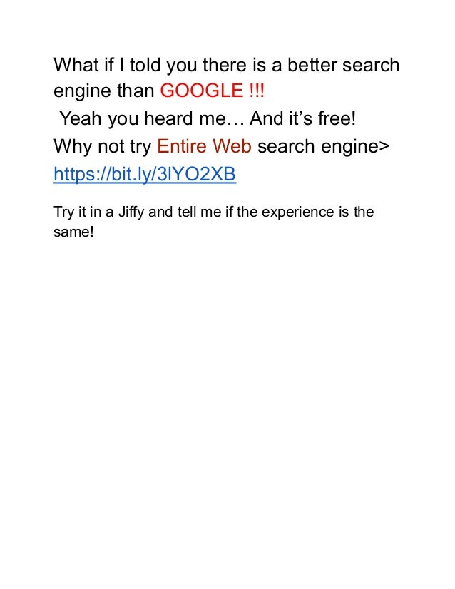 What if I told you there is a better search engine than GOOGLE !!! Yeah you heard me… And it's free! Why not try Entire We...