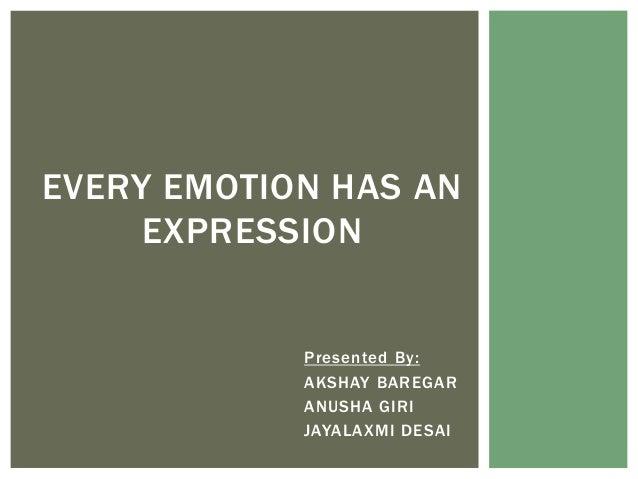 EVERY EMOTION HAS AN EXPRESSION  Presented By: AKSHAY BAREGAR ANUSHA GIRI JAYALAXMI DESAI