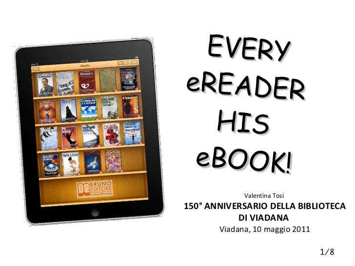 EVERY  eREADER  HIS  eBOOK! 1/8 Valentina Tosi  150° ANNIVERSARIO DELLA BIBLIOTECA DI VIADANA  Viadana, 10 maggio 2011