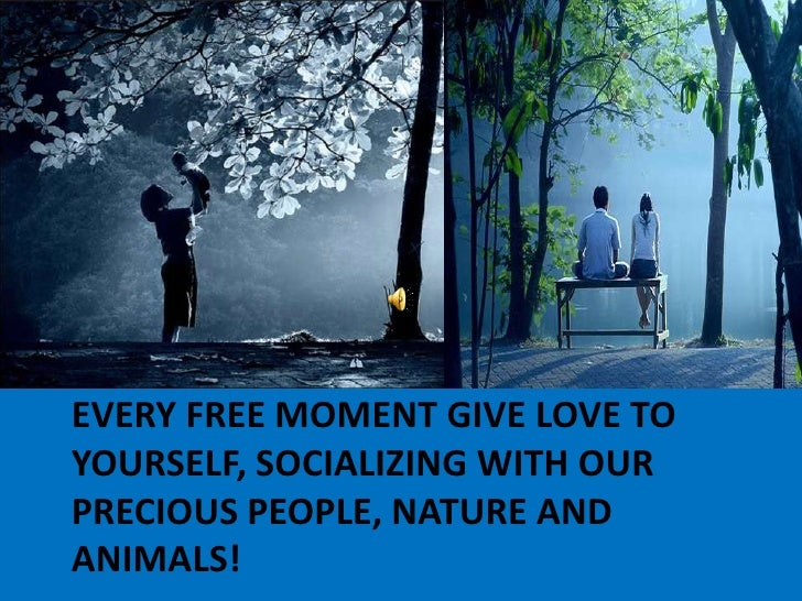 Every free moment give love to yourself, socializing with our precious people, nature and animals!<br />