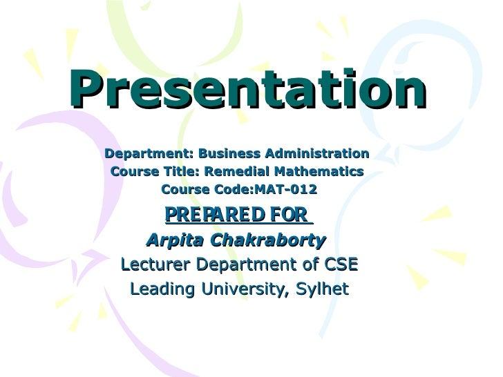 Presentation Department: Business Administration  Course Title: Remedial Mathematics        Course Code:MAT-012         PR...