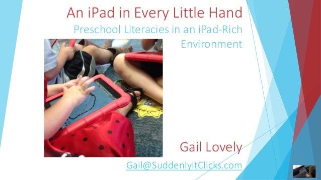 An iPad in Every Little Hand Preschool Literacies in an iPad-Rich Environment Gail Lovely Gail@SuddenlyitClicks.com