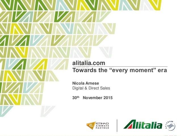 "alitalia.com Towards the ""every moment"" era Nicola Arnese Digital & Direct Sales 30th November 2015"