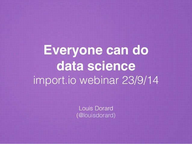 "Everyone can do  data science""  import.io webinar 23/9/14  !  Louis Dorard  (@louisdorard)"