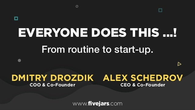 From routine to start-up. EVERYONE DOES THIS ...! ALEX SCHEDROV