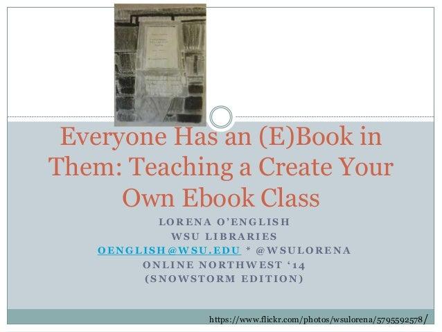 Everyone Has an (E)Book in Them: Teaching a Create Your Own Ebook Class LORENA O'ENGLISH WSU LIBRARIES OENGLISH@WSU.EDU * ...
