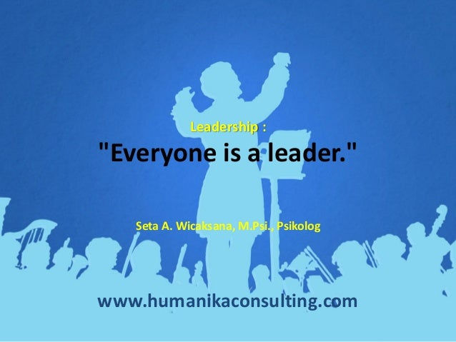 "Leadership : ""Everyone is a leader."" www.humanikaconsulting.com Seta A. Wicaksana, M.Psi., Psikolog"