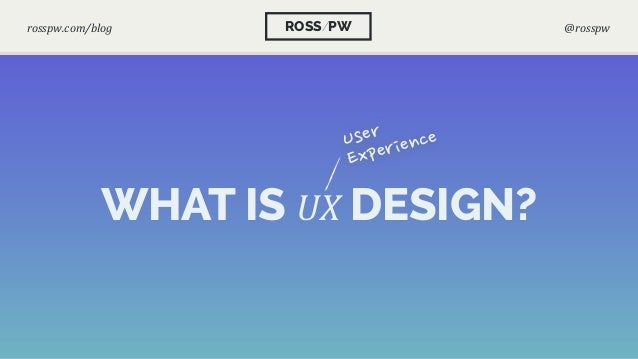 WHAT IS UX DESIGN? User Experience ROSS/PWrosspw.com/blog @rosspw