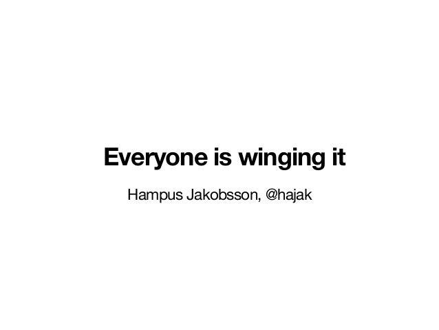 Everyone is winging it Hampus Jakobsson, @hajak