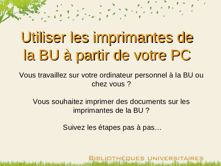 Utiliser les imprimantes dela BU à partir de votre PCVous travaillez sur votre ordinateur personnel à la BU ou            ...