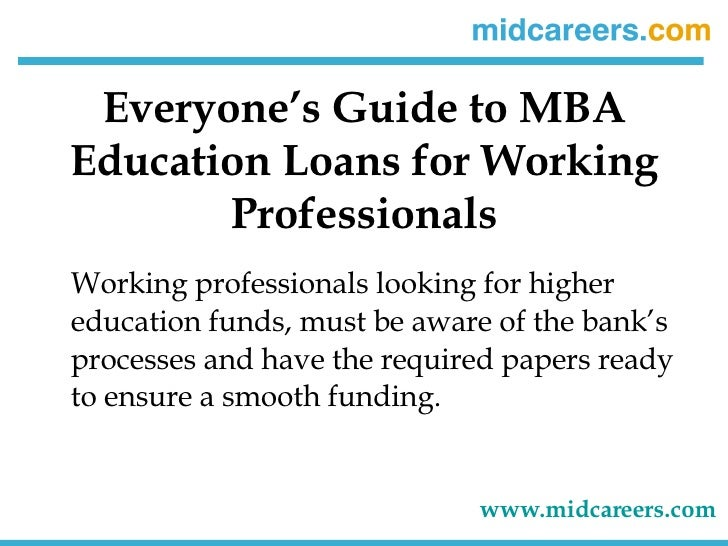Everyone's Guide to MBA Education Loans for Working Professionals <ul><li>Working professionals looking for higher educati...