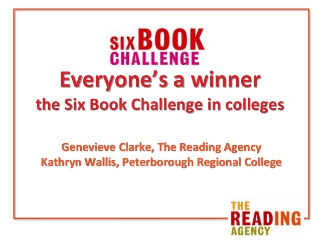 Everyone's a winner the Six Book Challenge in colleges Genevieve Clarke, The Reading Agency Kathryn Wallis, Peterborough R...
