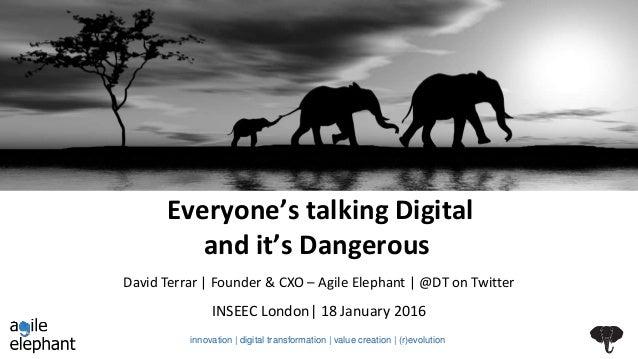 Everyone's talking Digital and it's Dangerous INSEEC London  18 January 2016 David Terrar   Founder & CXO – Agile Elephant...