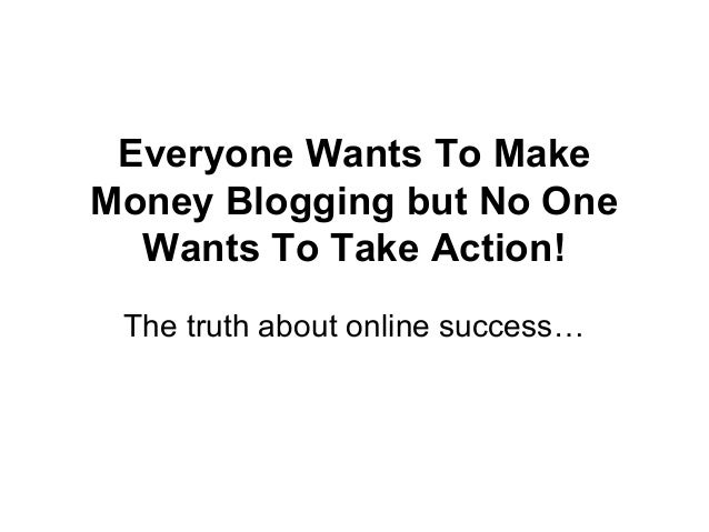 Everyone Wants To Make Money Blogging but No One Wants To Take Action! The truth about online success…