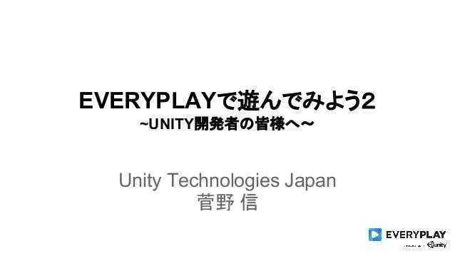 EVERYPLAYで遊んでみよう2  ~UNITY開発者の皆様へ〜  Unity Technologies Japan  菅野 信