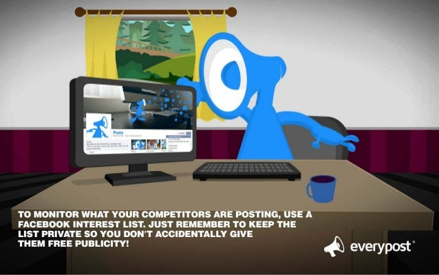 TO MONITOR WHAT YOUR COMPETITORS ARE POSTING,  USE A  FACEBOOK INTEREST LIST.  JUST REMEMBER TO KEEP THE  LIST PRIVATE SO ...