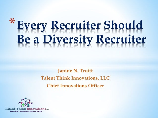 Janine N. Truitt Talent Think Innovations, LLC Chief Innovations Officer *Every Recruiter Should Be a Diversity Recruiter