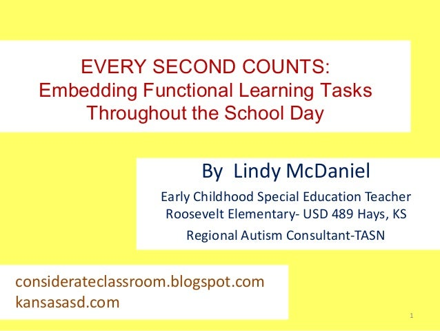 EVERY SECOND COUNTS: Embedding Functional Learning Tasks Throughout the School Day  By Lindy McDaniel Early Childhood Spec...