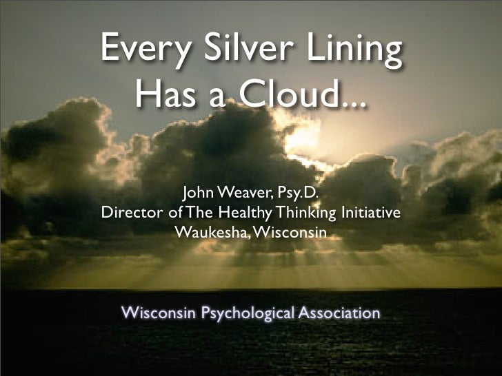 Every Silver Lining   Has a Cloud...             John Weaver, Psy.D. Director of The Healthy Thinking Initiative          ...
