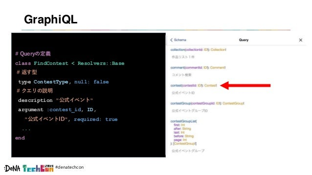 #denatechcon GraphiQL # Queryの定義 class FindContest < Resolvers::Base # 返す型 type ContestType, null: false # クエリの説明 descript...