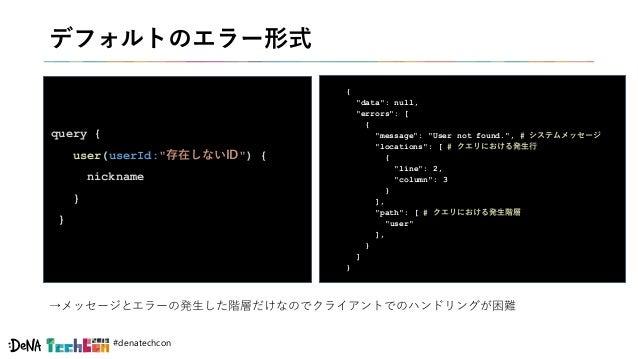 "#denatechcon デフォルトのエラー形式 query { user(userId:""存在しないID"") { nickname } } { ""data"": null, ""errors"": [ { ""message"": ""User not ..."