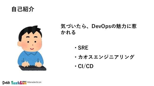 #denatechcon 自己紹介 気づいたら、DevOpsの魅力に惹 かれる • SRE • カオスエンジニアリング • CI/CD