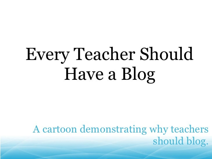 A cartoon demonstrating why teachers should blog. Every Teacher Should Have a Blog