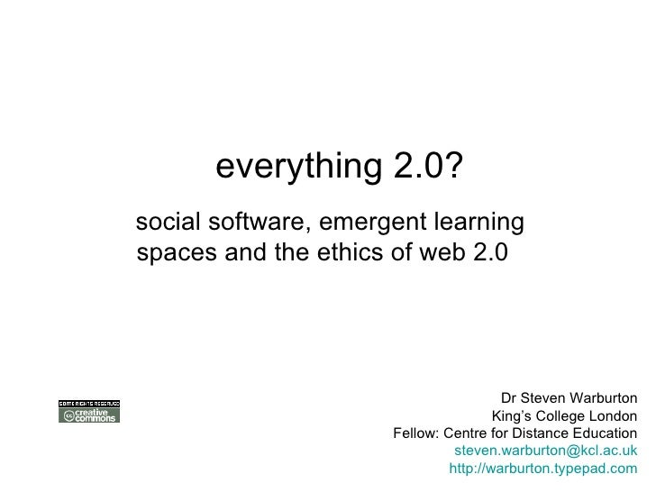 everything 2.0? social software, emergent learning spaces and the ethics of web 2.0   Dr Steven Warburton King's College ...
