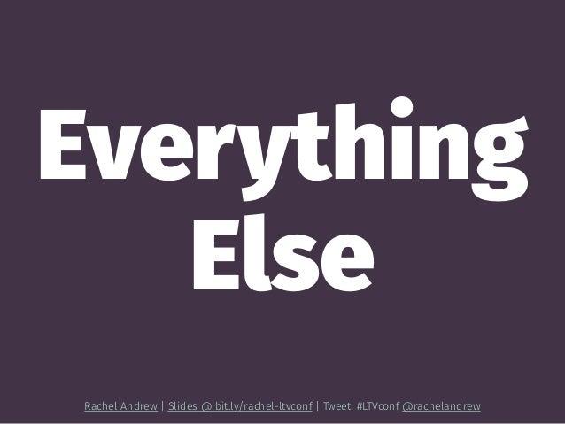 Everything Else Rachel Andrew | Slides @ bit.ly/rachel-ltvconf | Tweet! #LTVconf @rachelandrew