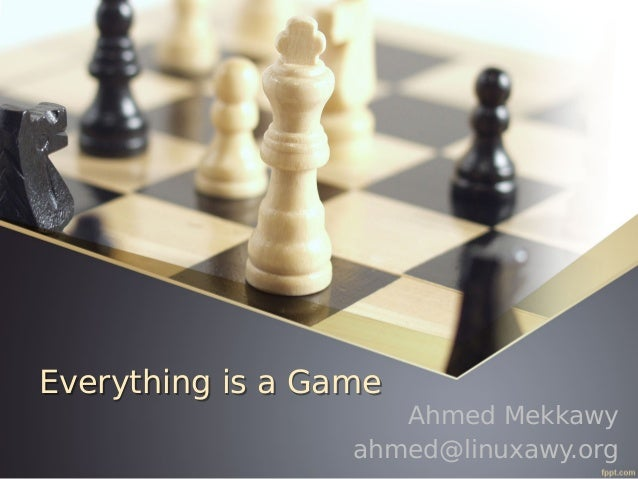 Everything is a Game  Ahmed Mekkawy ahmed@linuxawy.org